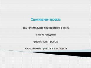 Оценивание проекта -самостоятельное приобретение знаний -знание предмета -ре