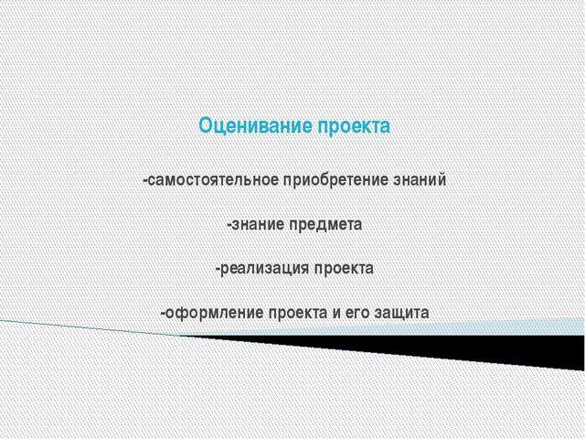 Оценивание проекта -самостоятельное приобретение знаний -знание предмета -ре...
