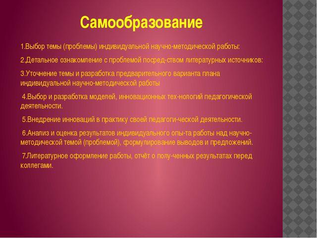 Самообразование 1.Выбор темы (проблемы) индивидуальной научно-методической ра...