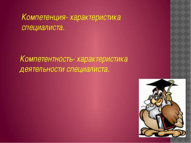 Компетенция- характеристика специалиста. Компетентность- характеристика деяте...
