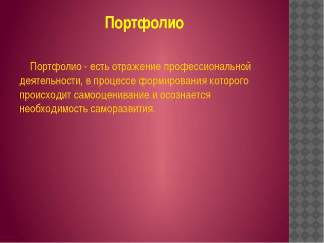 Портфолио Портфолио - есть отражение профессиональной деятельности, в процесс...