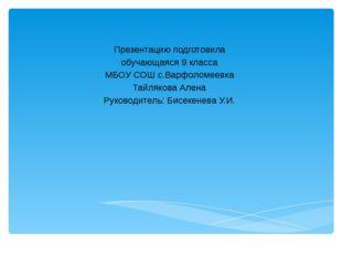 Презентацию подготовила обучающаяся 9 класса МБОУ СОШ с.Варфоломеевка Тайляк