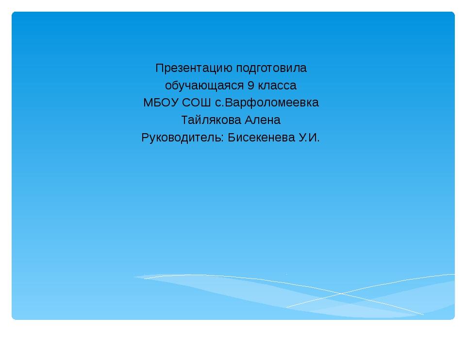 Презентацию подготовила обучающаяся 9 класса МБОУ СОШ с.Варфоломеевка Тайляк...