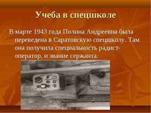 Учеба в спецшколе В марте 1943 года Полина Андреевна была переведена в Сарато