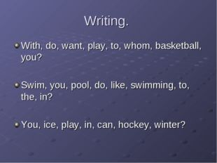 Writing. With, do, want, play, to, whom, basketball, you? Swim, you, pool, do