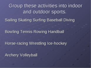 Group these activities into indoor and outdoor sports. Sailing Skating Surfin