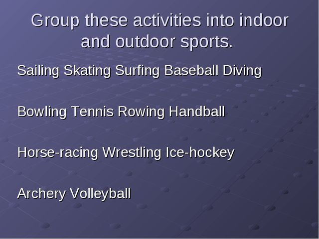 Group these activities into indoor and outdoor sports. Sailing Skating Surfin...