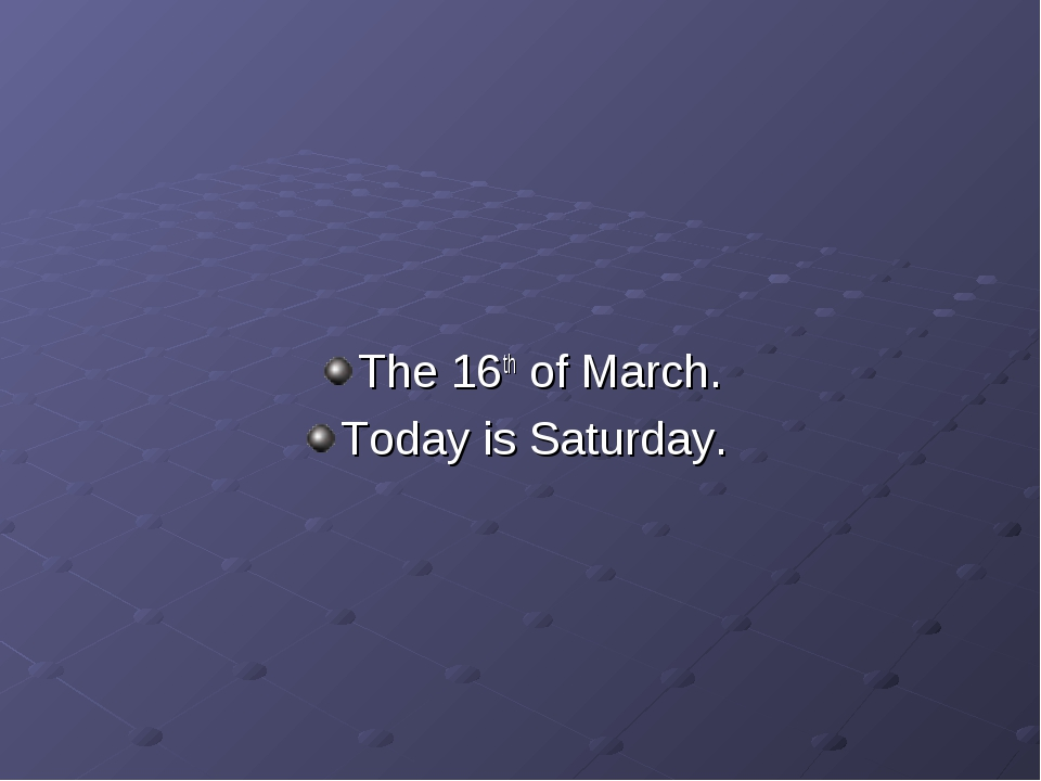 The 16th of March. Today is Saturday.