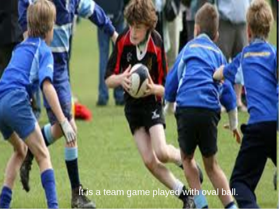 It is a team game played with oval ball.