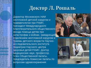 Доктор Л. Рошаль Директор Московского НИИ неотложной детской хирургии и травм
