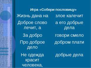 Игра «Собери пословицу» Жизнь дана назлое калечит Доброе слово лечит, аа ег