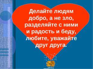 Делайте людям добро, а не зло, разделяйте с ними и радость и беду, любите, ув
