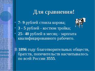 Для сравнения! 7- 9 рублей стоила корова; 3 - 5 рублей - костюм тройка; 25- 4