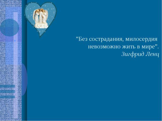 """""""Без сострадания, милосердия невозможно жить в мире"""". Зигфрид Ленц"""