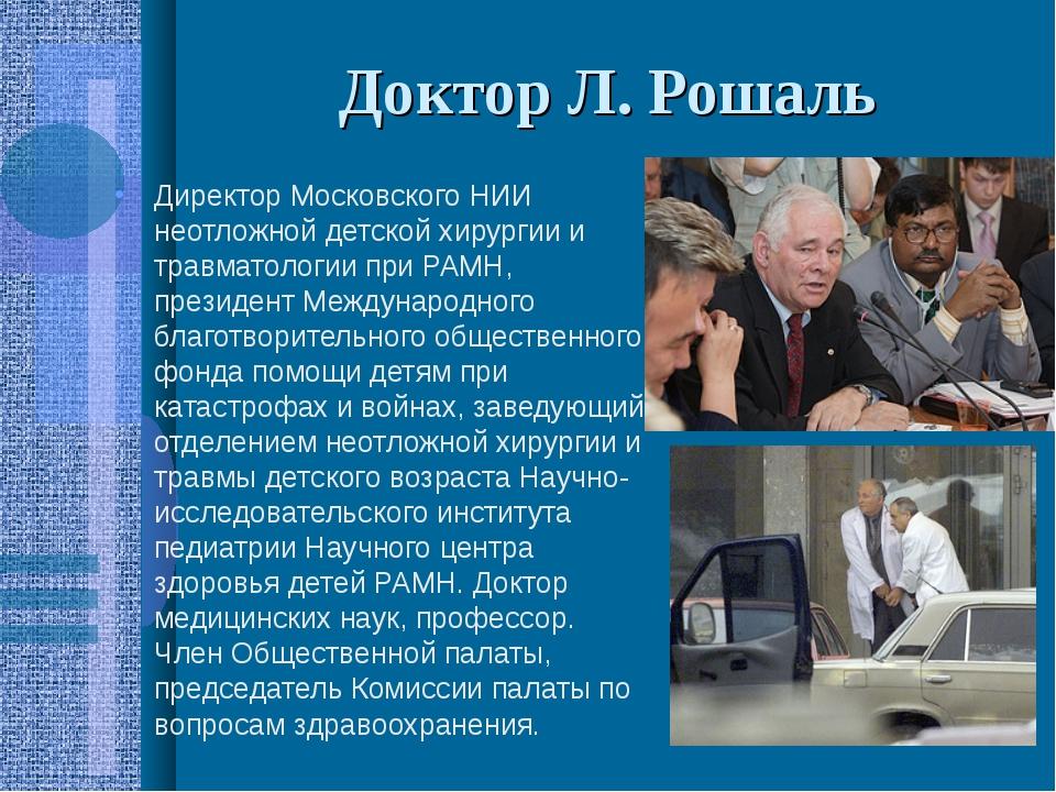 Доктор Л. Рошаль Директор Московского НИИ неотложной детской хирургии и травм...