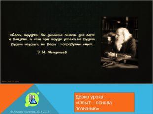 Девиз урока: «Опыт – основа познания». © Альмир Халиков, 2014-2015