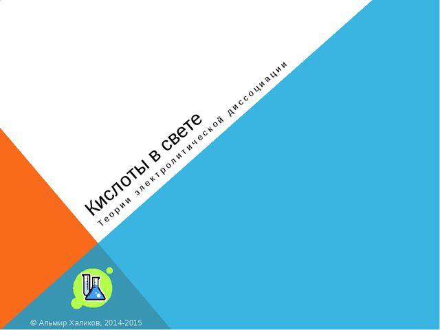 Кислоты в свете Теории электролитической диссоциации © Альмир Халиков, 2014-2...