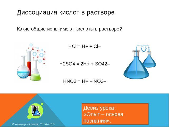 Диссоциация кислот в растворе Девиз урока: «Опыт – основа познания». © Альмир...