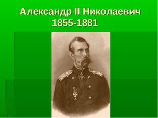 Александр II Николаевич 1855-1881