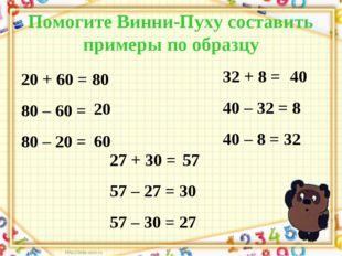 Помогите Винни-Пуху составить примеры по образцу 20 + 60 = 80 80 – 60 = 80 –