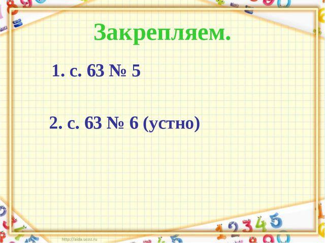 Закрепляем. 1. с. 63 № 5 2. с. 63 № 6 (устно)