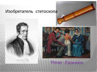 Рене Лаэннек Изобретатель стетоскопа