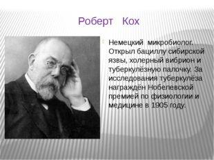 Роберт Кох Немецкий микробиолог. Открыл бациллу сибирской язвы, холерный вибр
