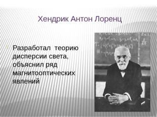 Хендрик Антон Лоренц Разработал теорию дисперсии света, объяснил ряд магнитоо