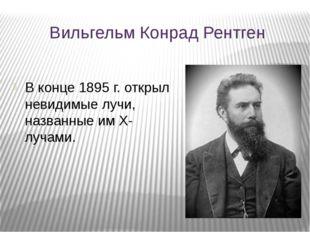 Вильгельм Конрад Рентген В конце 1895 г. открыл невидимые лучи, названные им