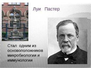 Луи Пастер Стал одним из основоположников микробиологии и иммунологии