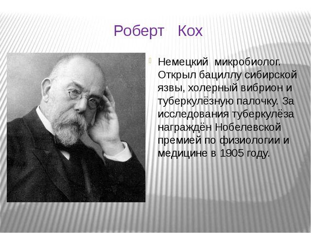 Роберт Кох Немецкий микробиолог. Открыл бациллу сибирской язвы, холерный вибр...
