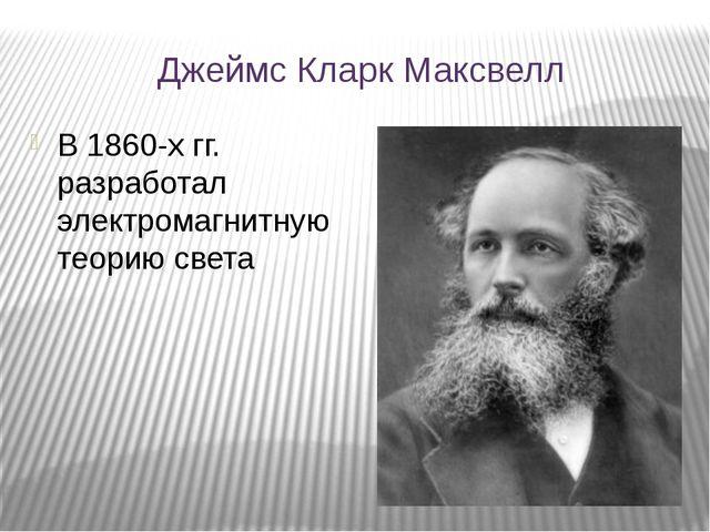 Джеймс Кларк Максвелл В 1860-х гг. разработал электромагнитную теорию света