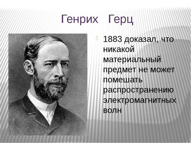 Генрих Герц 1883 доказал, что никакой материальный предмет не может помешать...