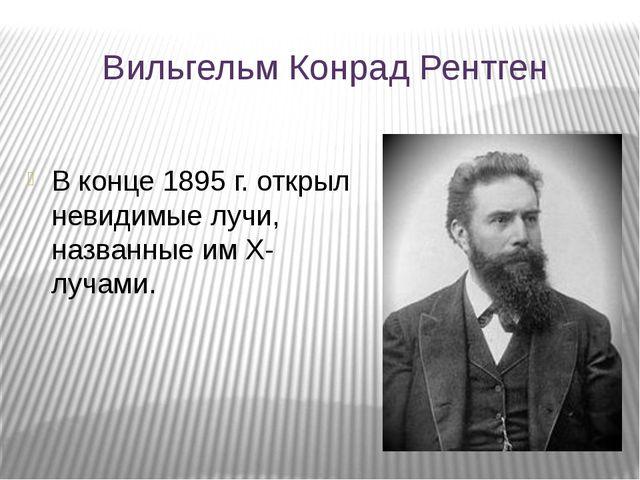 Вильгельм Конрад Рентген В конце 1895 г. открыл невидимые лучи, названные им...