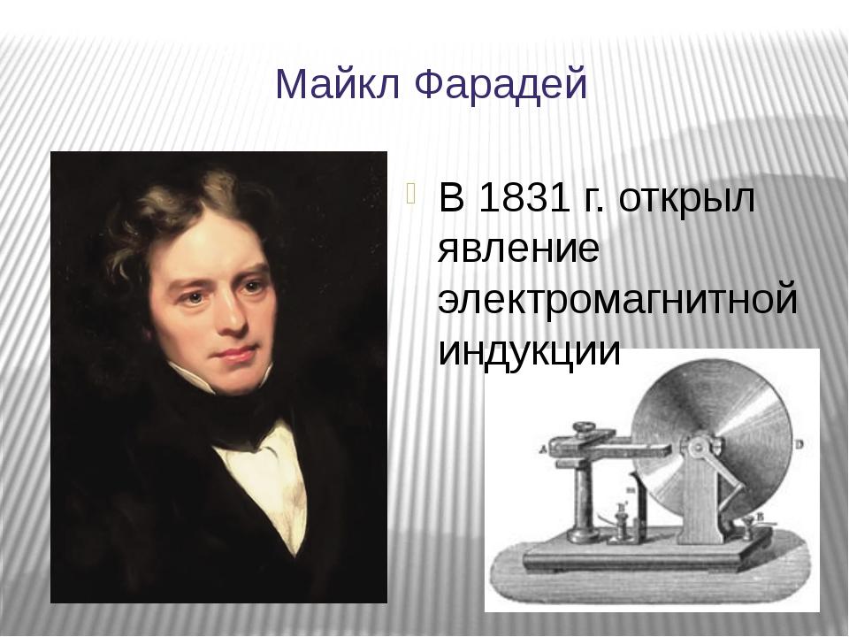 Майкл Фарадей В 1831 г. открыл явление электромагнитной индукции