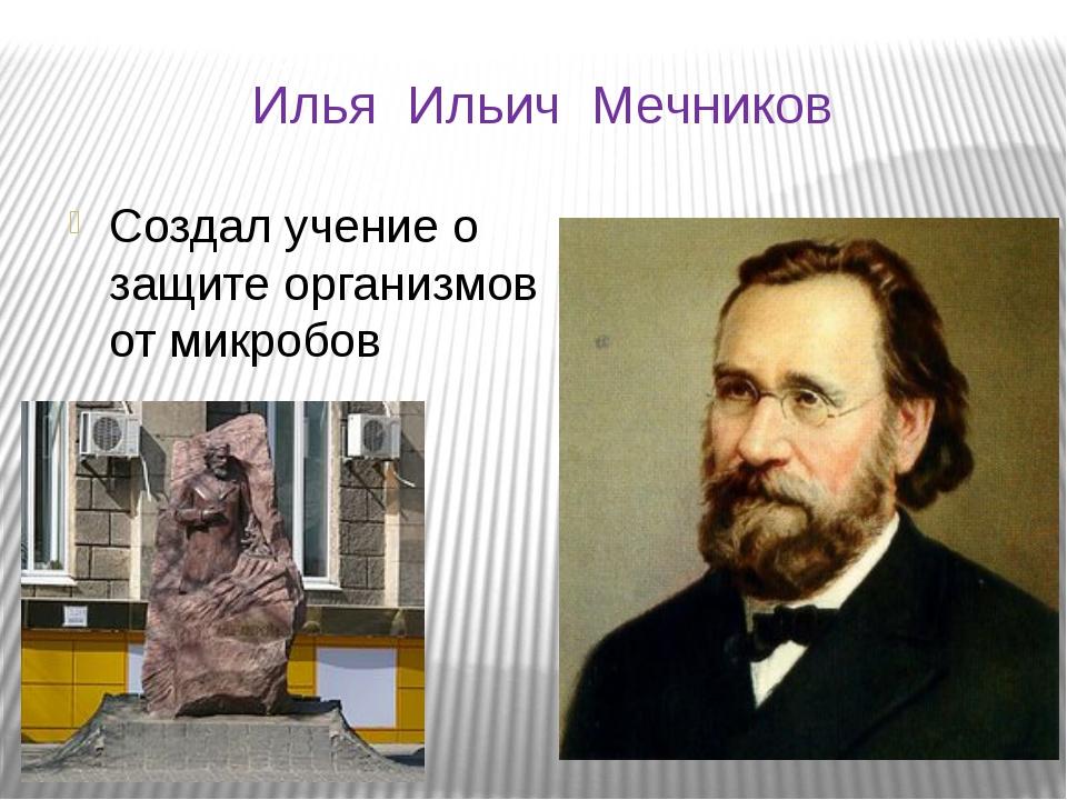 Илья Ильич Мечников Создал учение о защите организмов от микробов