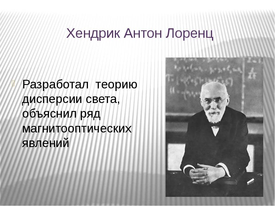 Хендрик Антон Лоренц Разработал теорию дисперсии света, объяснил ряд магнитоо...