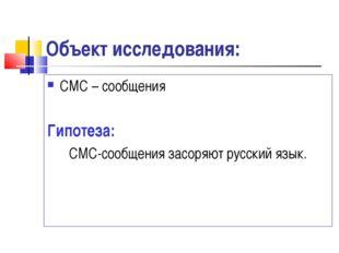 Объект исследования: СМС – сообщения Гипотеза: СМС-сообщения засоряют русский
