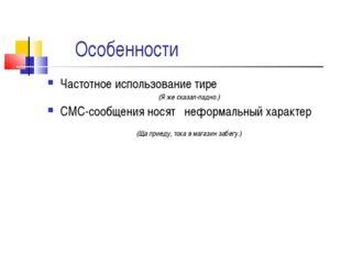 Особенности Частотное использование тире (Я же сказал-ладно.) СМС-сообщения