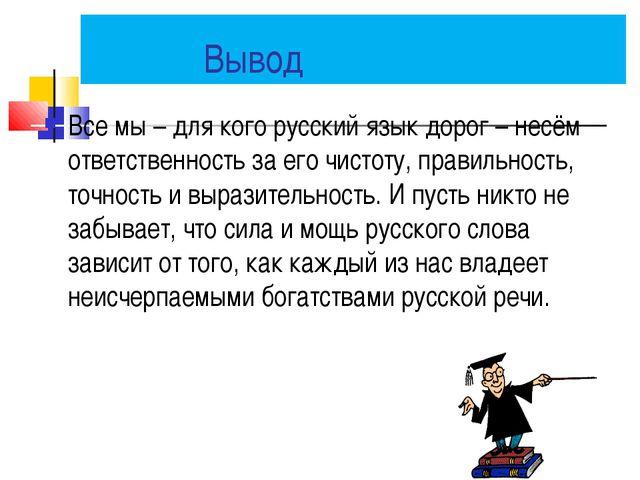 Вывод Все мы – для кого русский язык дорог – несём ответственность за его чи...