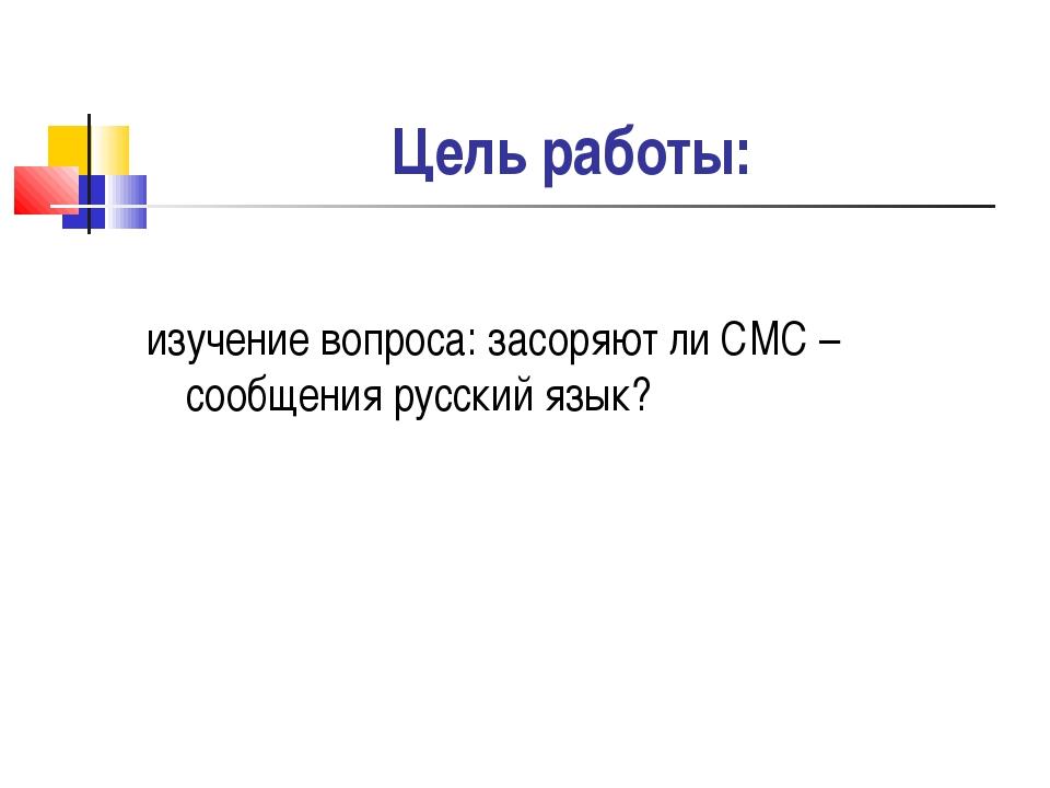 Цель работы: изучение вопроса: засоряют ли СМС – сообщения русский язык?