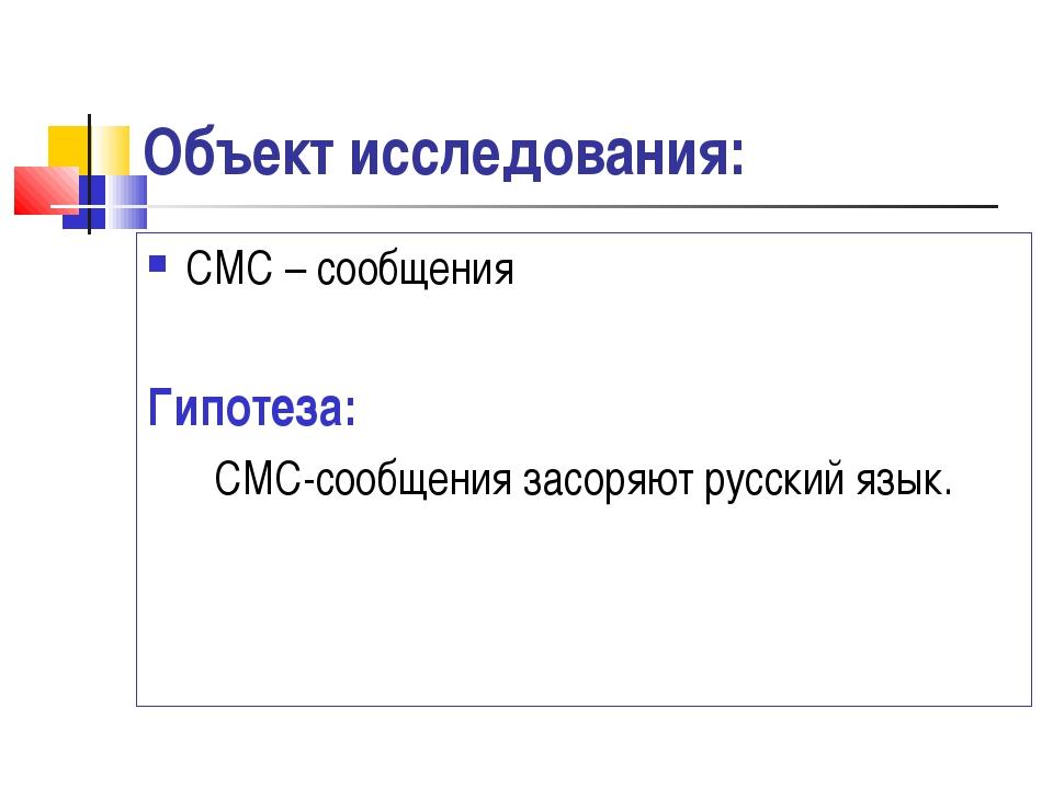 Объект исследования: СМС – сообщения Гипотеза: СМС-сообщения засоряют русский...