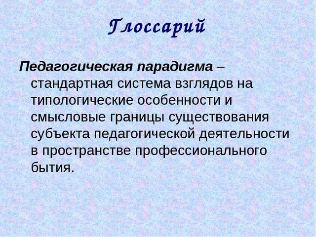 Глоссарий Педагогическая парадигма – стандартная система взглядов на типологи...