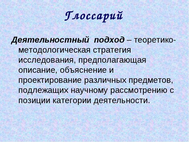 Глоссарий Деятельностный подход – теоретико-методологическая стратегия исслед...