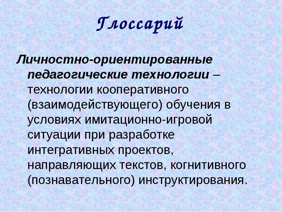 Глоссарий Личностно-ориентированные педагогические технологии – технологии ко...