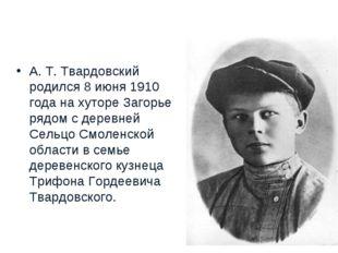 А.Т.Твардовский родился 8июня1910 года на хуторе Загорье рядом с деревней