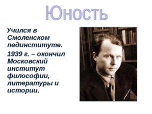 Учился в Смоленском пединституте. 1939 г. – окончил Московский институт фило