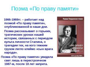 Поэма «По праву памяти» 1966-1969гг. – работает над поэмой «По праву памяти»,