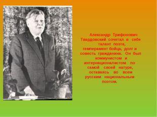 Александр Трифонович Твардовский сочетал в себе талант поэта, темперамент бо