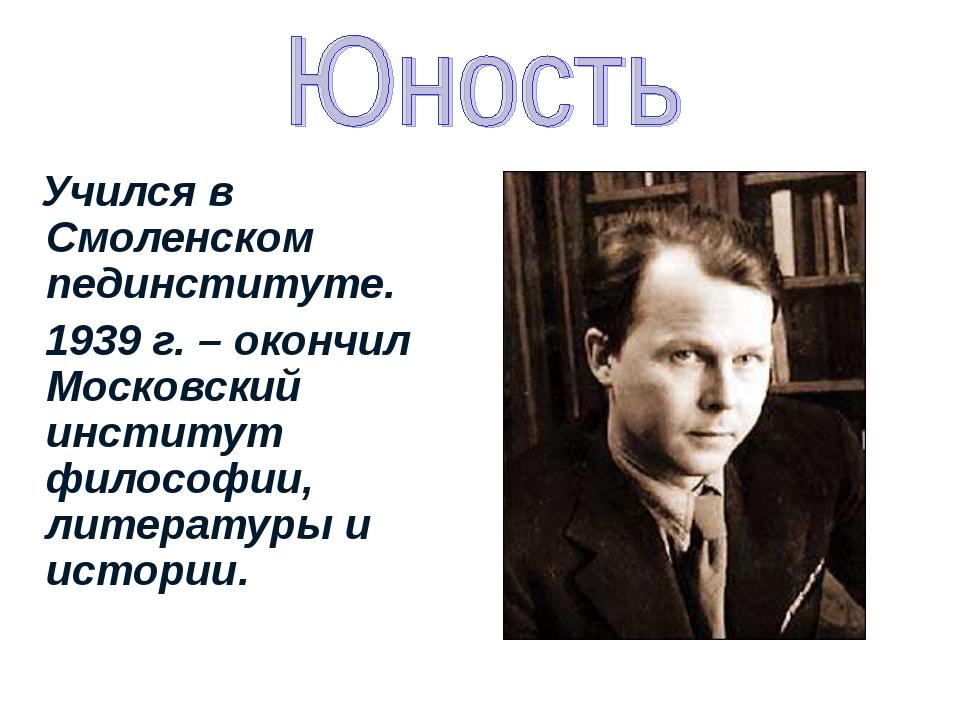 Учился в Смоленском пединституте. 1939 г. – окончил Московский институт фило...